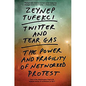 Twitter and Tear Gas - The Power and Fragility of Networked Protest -