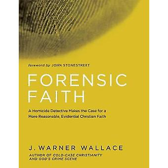 Forensic Faith - A Homicide Detective Makes the Case for a More Reason