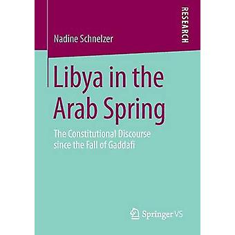 Libya in the Arab Spring  The Constitutional Discourse since the Fall of Gaddafi by Schnelzer & Nadine