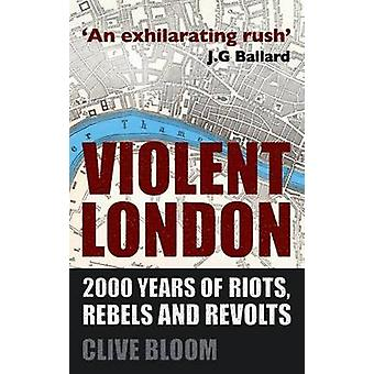 Violent London - 2000 Years of Riots - Rebels and Revolts by Clive Blo