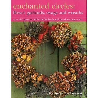 Enchanted Circles: Flower Garlands, Swags and Wreaths: Over 200 Projects for Beautiful Fresh and Dried Arrangements
