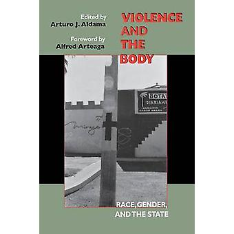 Violence and the Body Race Gender and the State by Aldama & Arturo J.