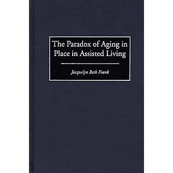 The Paradox of Aging in Place in Assisted Living by Frank & Jacquelyn Beth