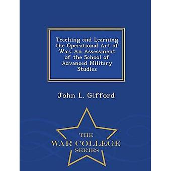Teaching and Learning the Operational Art of War An Assessment of the School of Advanced Military Studies  War College Series by Gifford & John L.
