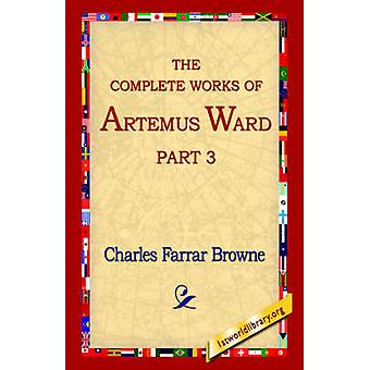 The Complete Works of Artemus Ward Part 3 by Browne & Charles Farrar