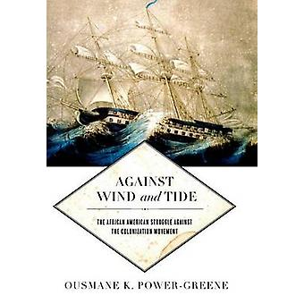 Against Wind and Tide The African American Struggle against the Colonization Movement by PowerGreene & Ousmane K.