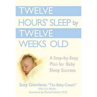 Twelve Hours Sleep by Twelve Weeks Old - A Step by Step Plan for Baby