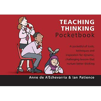 Teaching Thinking Pocketbook by Anne De AEchevarria & Ian Patience & Phil Hailstone