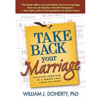 Take Back Your Marriage - Sticking Together in a World That Pulls Us A