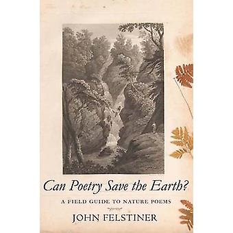 Can Poetry Save the Earth? - A Field Guide to Nature Poems by John Fel