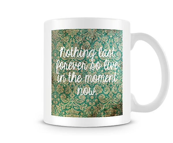 Nothing Last Forever So Live In The Moment Mug
