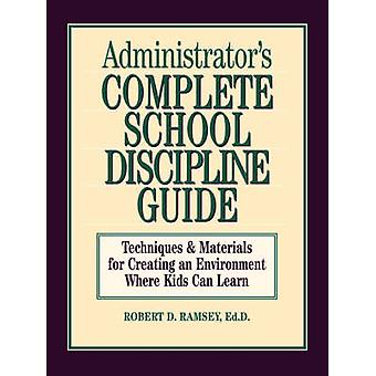 Administrators Complete School Discipline Guide Techniques  Materials for Creating an Environment Where Kids Can Learn by Ramsey & Robert D.