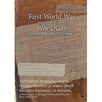 2 DIVISION 99 Infantry Brigade Princess Charlotte of Waless Royal Berkshire Regiment 1st Battalion  11 February 1915  31 December 1918 First World War War Diary WO9513711 by WO9513711