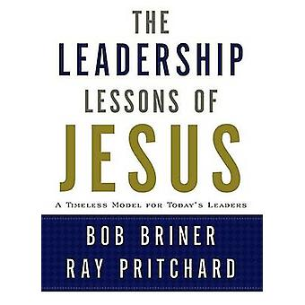The Leadership Lessons of Jesus - A Timeless Model for Today's Leaders