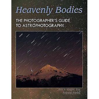 Heavenly Bodies - The Photographer's Guide to Astrophotography by Bert