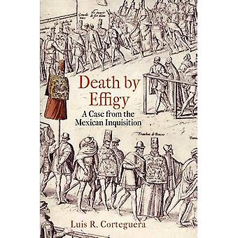 Death by Effigy - A Case from the Mexican Inquisition by Luis R. Corte