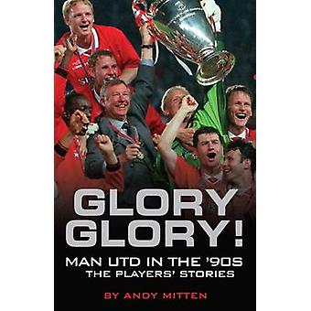 Glory - Glory... - Man Utd in the 90s - The Players' Stories by Andy M