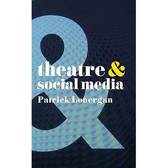 Theatre and Social Media by Patrick Lonergan - 9781137463708 Book