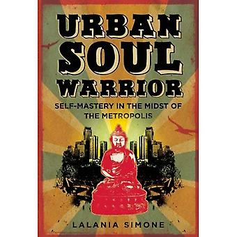 Urban Soul Warrior: Self Mastery in the Midst of the Metropolis