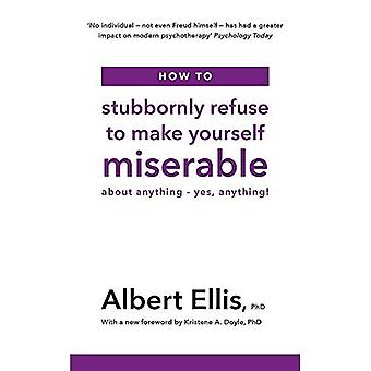 How to Stubbornly Refuse to Make Yourself Miserable:� About Anything - Yes, Anything!