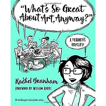 What's So Great About Art - Anyway? - A Teacher's Odyssey by Rachel Br