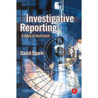 Investigative Reporting A Study in Technique by Spark & David