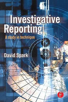 Investigative Reporting A Study in Technique by Spark & David