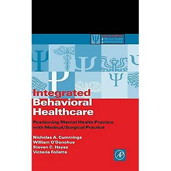 Integrated Behavioral Healthcare Positioning Mental Health Practice with MedicalSurgical Practice by Cummings & Nicholas A.