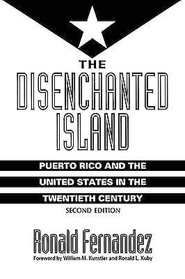 The Disenchanted Island Puerto Rico and the United States in the Twentieth Century by Fernandez & Ronald