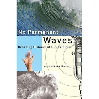 No Permanent Waves Recasting Histories of U.S. Feminism by Hewitt & Nancy A.