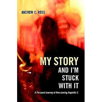 My Story and Im Stuck with It A Personal Journey of Overcoming Hepatitis C by Ross & Andrew C.