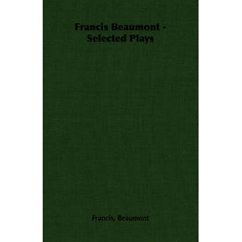 Francis Beaumont  Selected Plays by Beaumont & Francis