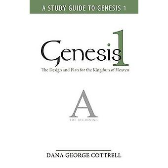 Genesis 1 The Design and Plan for the Kingdom of Heaven by Dana George Cottrell & George Cottrell