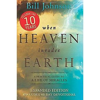 When Heaven Invades Earth - A Practical Guide to a Life of Miracles by