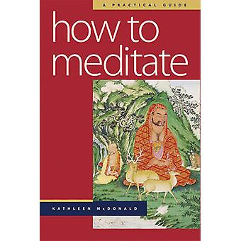 How to Meditate - A Practical Guide (New edition) by Kathleen McDonald
