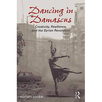 Dancing in Damascus - Creativity - Resilience - and the Syrian Revolut