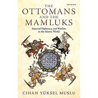 The Ottomans and the Mamluks - Imperial Diplomacy and Warfare in the I