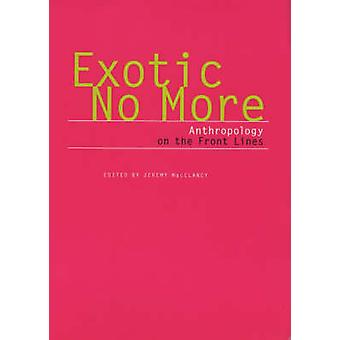 Exotic No More - Anthropology on the Front Lines by Jeremy MacClancy -