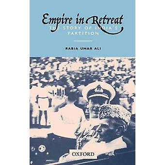 Empire in Retreat - The Story of India's Partition by Rabia Umar Ali -