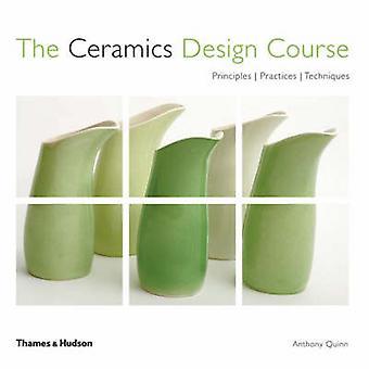 The Ceramics Design Course - Principles. Practices. Techniques. by Ant