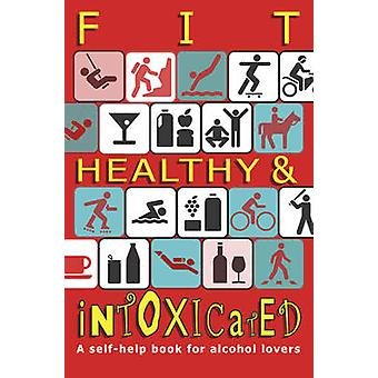 Fit - Healthy and Intoxicated - A Self-help Book for Alcohol Lovers by