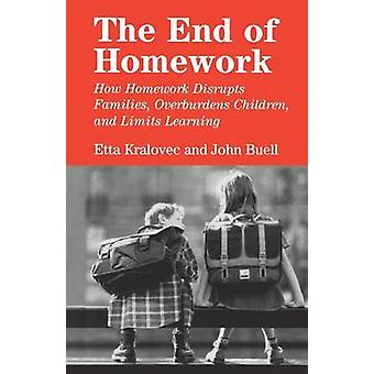 The End of Homework How Homework Disrupts Families Overburdens Children and Limits Learning by Kralovec & Etta