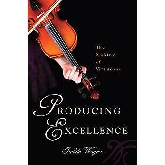 Producing Excellence The Making of Virtuosos by Wagner & Izabela