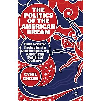 The Politics of the American Dream Democratic Inclusion in Contemporary American Political Culture by Ghosh & Cyril