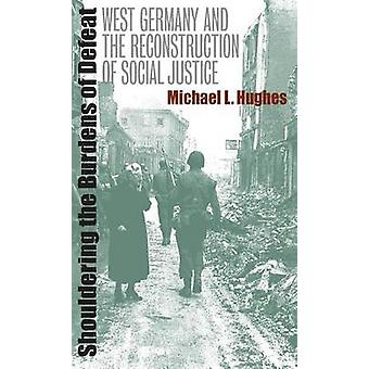 Shouldering the Burdens of Defeat West Germany and the Reconstruction of Social Justice by Hughes & Michael L.