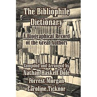 The Bibliophile Dictionary A Biographical Record of the Great Authors by Dole & Nathan Haskell