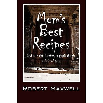 Moms Best Recipes  Bobs in the Kitchen a pinch of this a dash of time by Maxwell & Robert