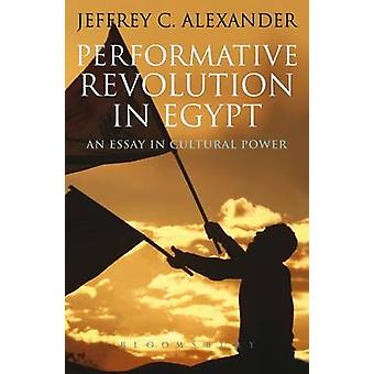 Performative Revolution in Egypt - an Essay in Cultural Power by Jeffr