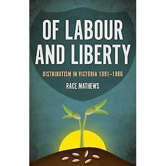 Of Labour and Liberty - Distributism in Victoria 1891-1966 by Race Mat