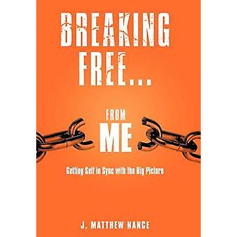 Breaking Free...from Me Getting Self in Sync with the Big Picture by Nance & J. Matthew